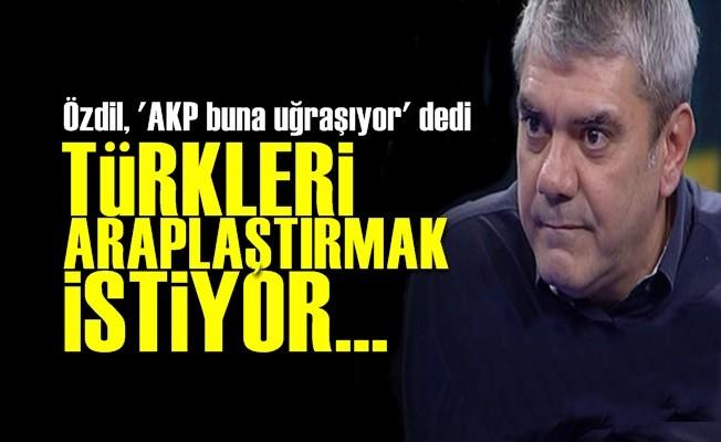 'AKP TÜRKLERİ ARAPLAŞTIRMAK İSTİYOR...'