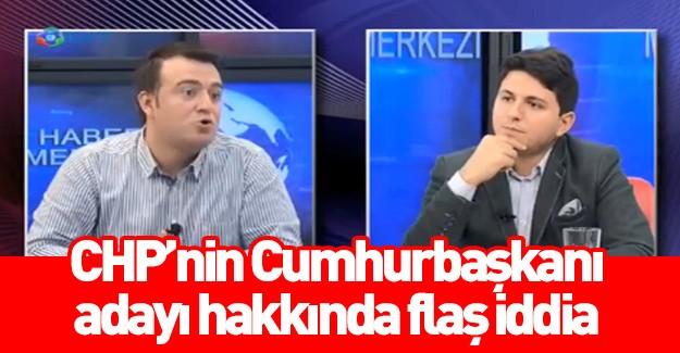 CHP'nin Cumhurbaşkanı adayı hakkında flaş iddia