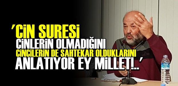 'CİN SURESİ CİNLERİN VAROLMADIĞINI ANLATIYOR EY MİLLET!'